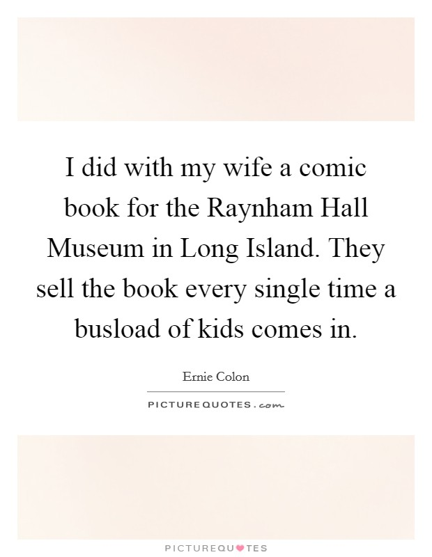 I did with my wife a comic book for the Raynham Hall Museum in Long Island. They sell the book every single time a busload of kids comes in Picture Quote #1