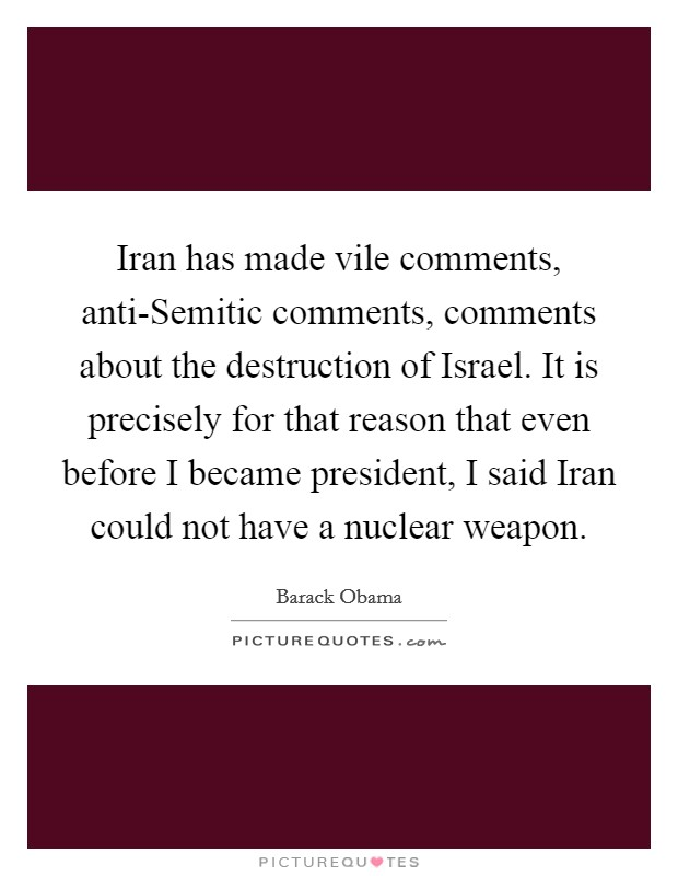 Iran has made vile comments, anti-Semitic comments, comments about the destruction of Israel. It is precisely for that reason that even before I became president, I said Iran could not have a nuclear weapon Picture Quote #1