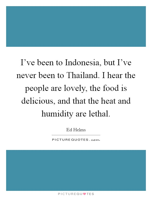 I've been to Indonesia, but I've never been to Thailand. I hear the people are lovely, the food is delicious, and that the heat and humidity are lethal Picture Quote #1