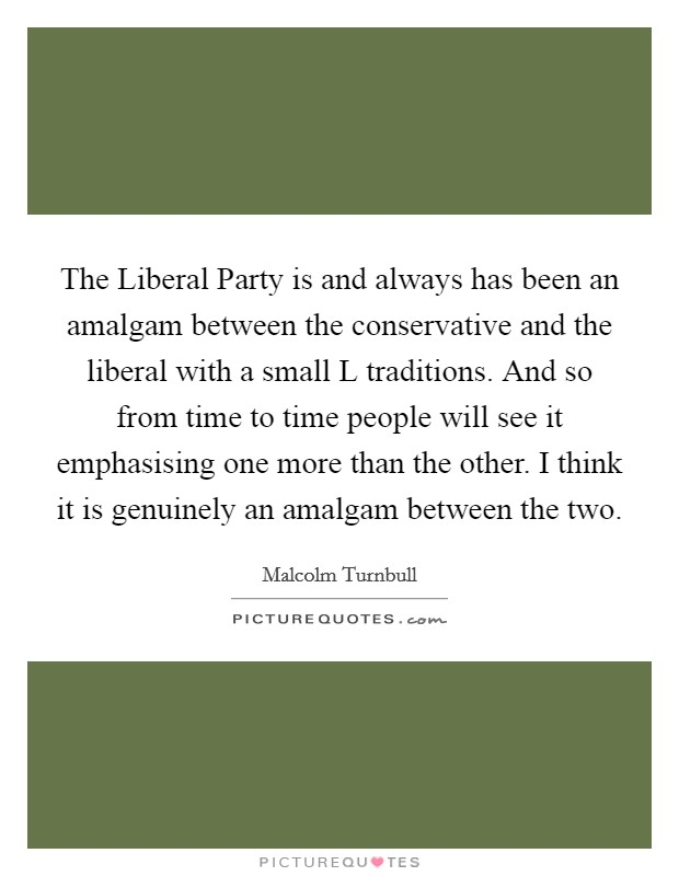 The Liberal Party is and always has been an amalgam between the conservative and the liberal with a small L traditions. And so from time to time people will see it emphasising one more than the other. I think it is genuinely an amalgam between the two Picture Quote #1