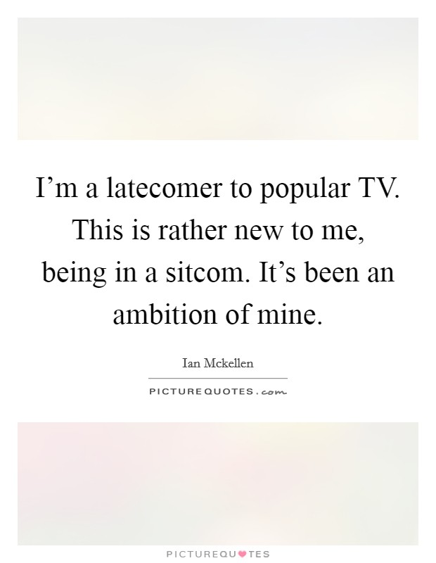 I'm a latecomer to popular TV. This is rather new to me, being in a sitcom. It's been an ambition of mine Picture Quote #1