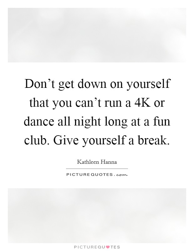 Don't get down on yourself that you can't run a 4K or dance all night long at a fun club. Give yourself a break Picture Quote #1