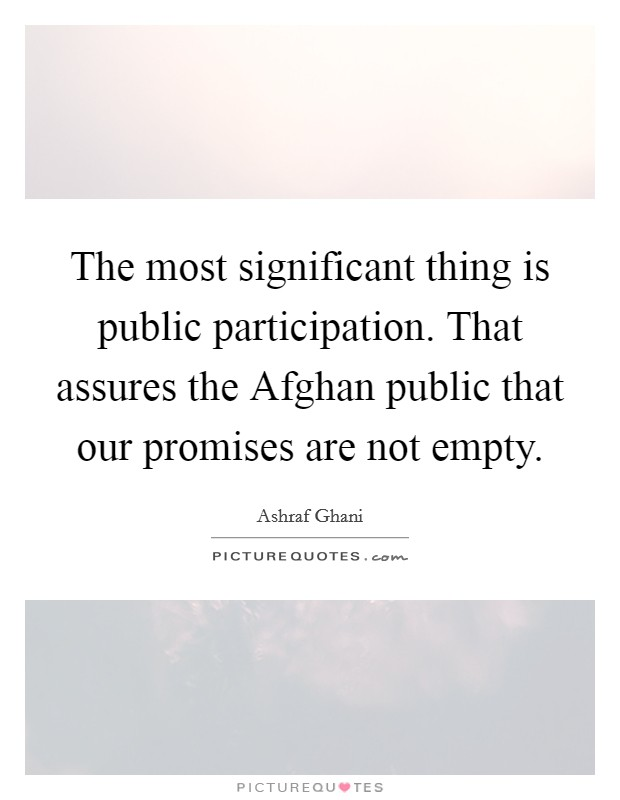 The most significant thing is public participation. That assures the Afghan public that our promises are not empty Picture Quote #1