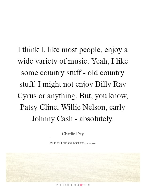 I think I, like most people, enjoy a wide variety of music. Yeah, I like some country stuff - old country stuff. I might not enjoy Billy Ray Cyrus or anything. But, you know, Patsy Cline, Willie Nelson, early Johnny Cash - absolutely Picture Quote #1
