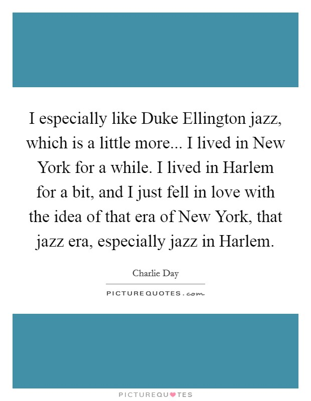 I especially like Duke Ellington jazz, which is a little more... I lived in New York for a while. I lived in Harlem for a bit, and I just fell in love with the idea of that era of New York, that jazz era, especially jazz in Harlem Picture Quote #1