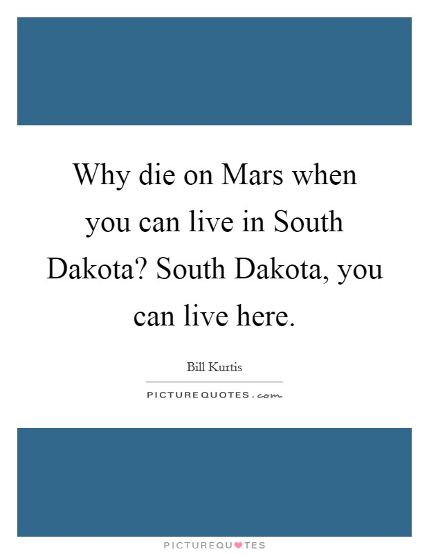 Why die on Mars when you can live in South Dakota? South Dakota, you can live here Picture Quote #1