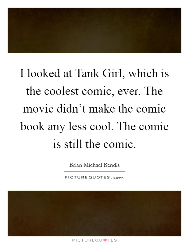 I looked at Tank Girl, which is the coolest comic, ever. The movie didn't make the comic book any less cool. The comic is still the comic Picture Quote #1