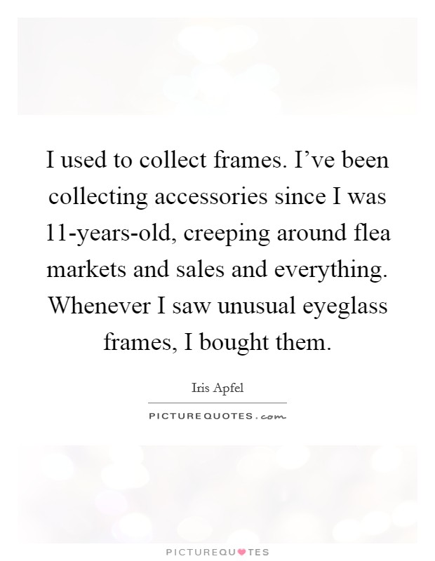 I used to collect frames. I've been collecting accessories since I was 11-years-old, creeping around flea markets and sales and everything. Whenever I saw unusual eyeglass frames, I bought them Picture Quote #1