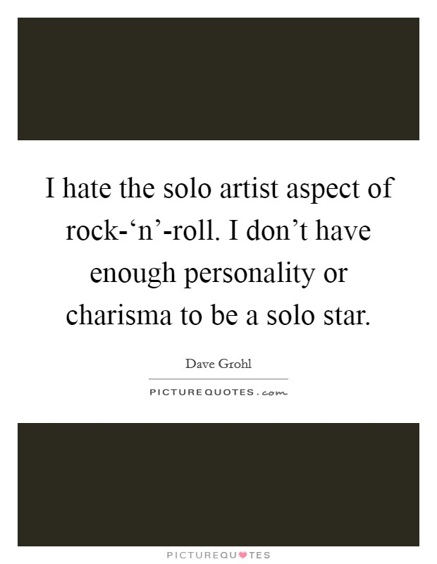 I hate the solo artist aspect of rock-'n'-roll. I don't have enough personality or charisma to be a solo star Picture Quote #1