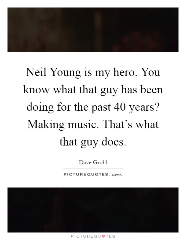 Neil Young is my hero. You know what that guy has been doing for the past 40 years? Making music. That's what that guy does Picture Quote #1