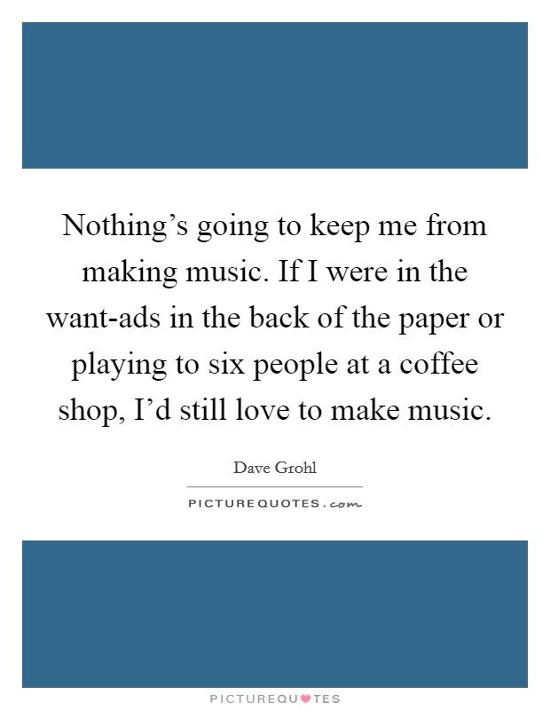 Nothing's going to keep me from making music. If I were in the want-ads in the back of the paper or playing to six people at a coffee shop, I'd still love to make music Picture Quote #1