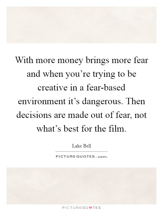 With more money brings more fear and when you're trying to be creative in a fear-based environment it's dangerous. Then decisions are made out of fear, not what's best for the film Picture Quote #1