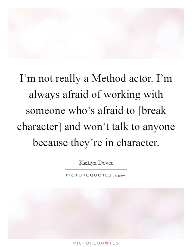 I'm not really a Method actor. I'm always afraid of working with someone who's afraid to [break character] and won't talk to anyone because they're in character Picture Quote #1
