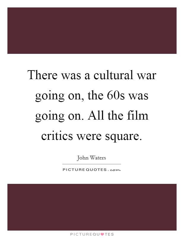 There was a cultural war going on, the  60s was going on. All the film critics were square Picture Quote #1