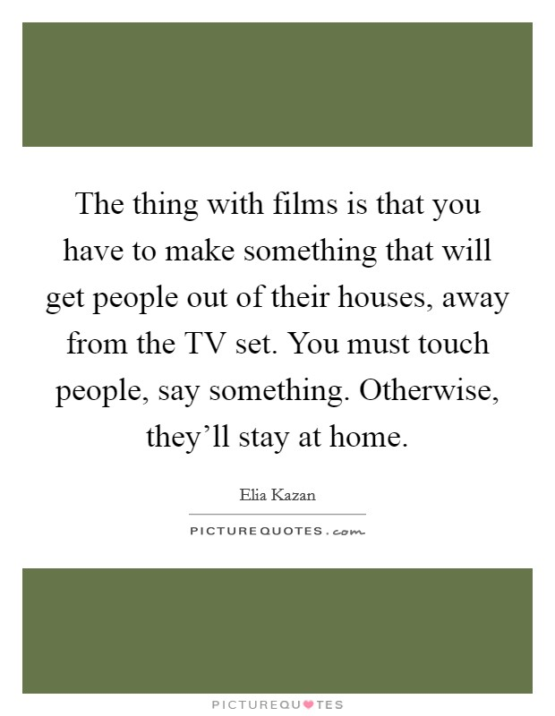The thing with films is that you have to make something that will get people out of their houses, away from the TV set. You must touch people, say something. Otherwise, they'll stay at home Picture Quote #1