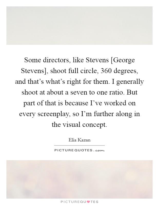 Some directors, like Stevens [George Stevens], shoot full