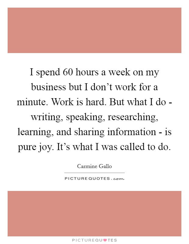 I spend 60 hours a week on my business but I don't work for a minute. Work is hard. But what I do - writing, speaking, researching, learning, and sharing information - is pure joy. It's what I was called to do Picture Quote #1