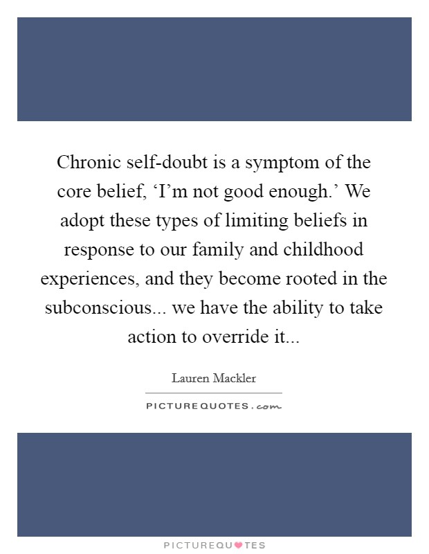 Chronic self-doubt is a symptom of the core belief, 'I'm not good enough.' We adopt these types of limiting beliefs in response to our family and childhood experiences, and they become rooted in the subconscious... we have the ability to take action to override it Picture Quote #1