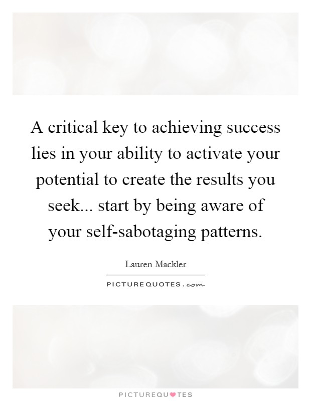 A critical key to achieving success lies in your ability to activate your potential to create the results you seek... start by being aware of your self-sabotaging patterns Picture Quote #1