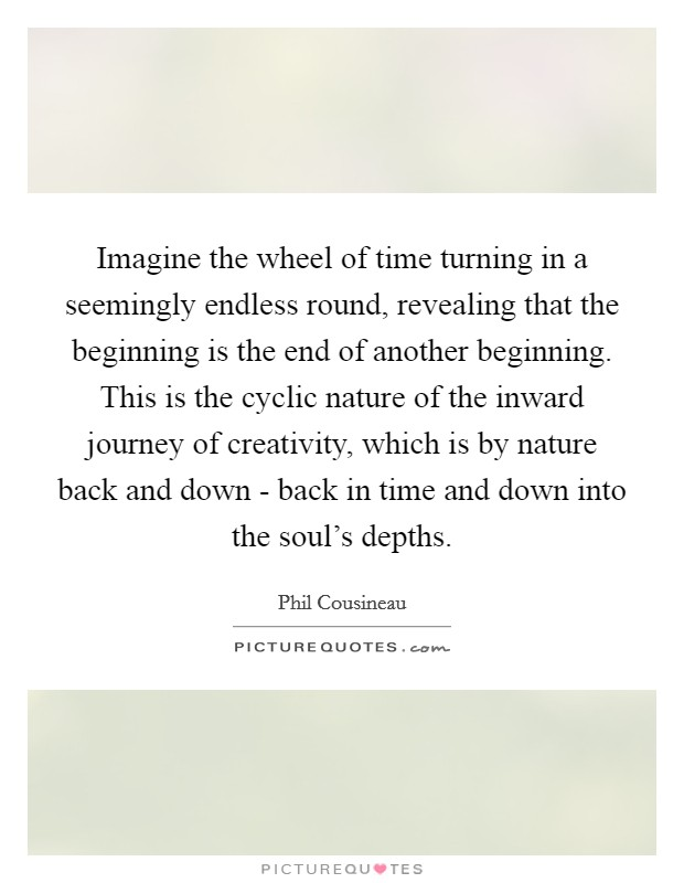 Imagine the wheel of time turning in a seemingly endless round, revealing that the beginning is the end of another beginning. This is the cyclic nature of the inward journey of creativity, which is by nature back and down - back in time and down into the soul's depths Picture Quote #1