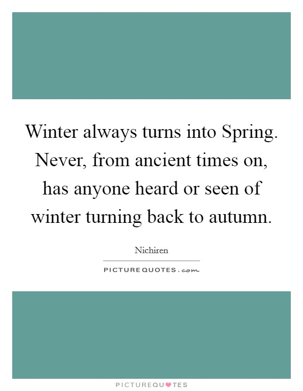 Winter always turns into Spring. Never, from ancient times on, has anyone heard or seen of winter turning back to autumn Picture Quote #1