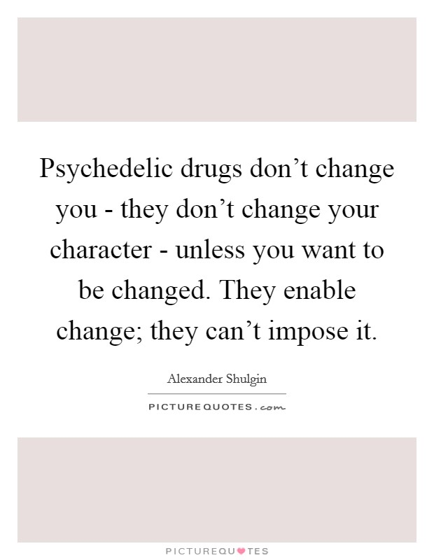 Psychedelic drugs don't change you - they don't change your character - unless you want to be changed. They enable change; they can't impose it Picture Quote #1