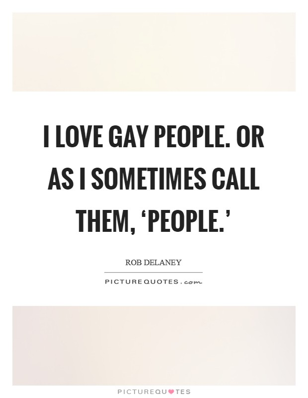 I love gay people. Or as I sometimes call them, 'people.' Picture Quote #1