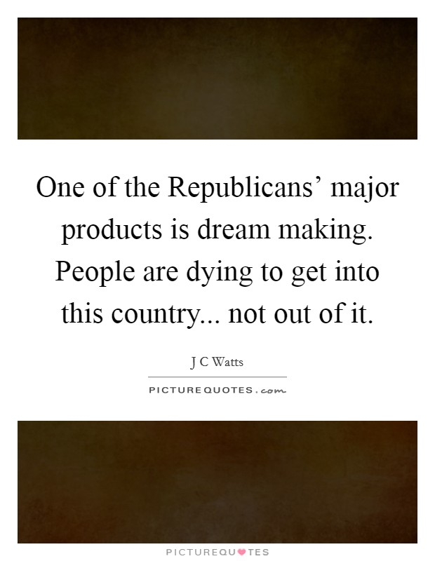 One of the Republicans' major products is dream making. People are dying to get into this country... not out of it Picture Quote #1
