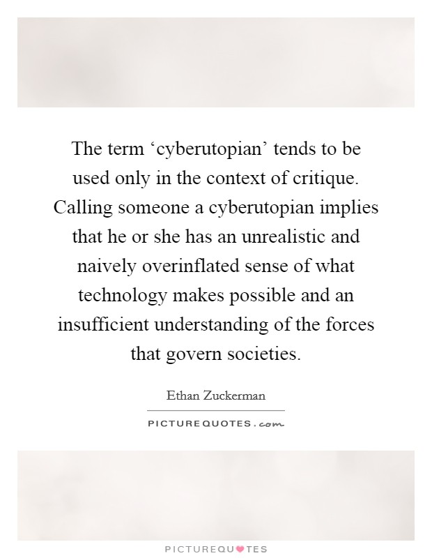 The term 'cyberutopian' tends to be used only in the context of critique. Calling someone a cyberutopian implies that he or she has an unrealistic and naively overinflated sense of what technology makes possible and an insufficient understanding of the forces that govern societies Picture Quote #1