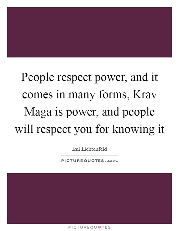People respect power, and it comes in many forms, Krav Maga is power, and people will respect you for knowing it Picture Quote #1