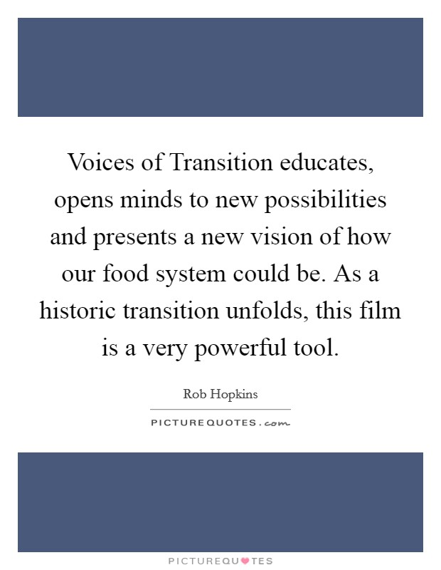 Voices of Transition educates, opens minds to new possibilities and presents a new vision of how our food system could be. As a historic transition unfolds, this film is a very powerful tool Picture Quote #1