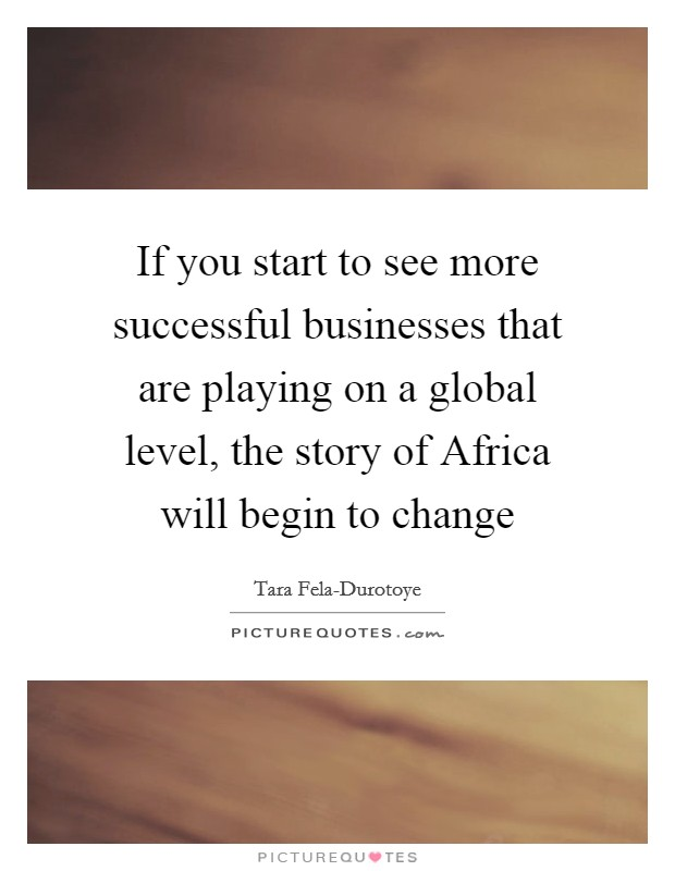 If you start to see more successful businesses that are playing on a global level, the story of Africa will begin to change Picture Quote #1