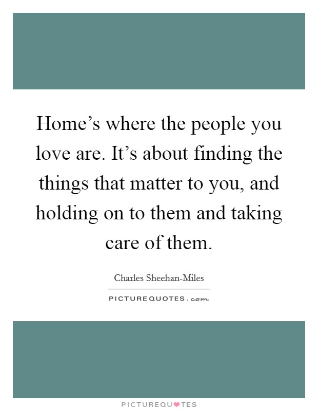 Home's where the people you love are. It's about finding the things that matter to you, and holding on to them and taking care of them Picture Quote #1