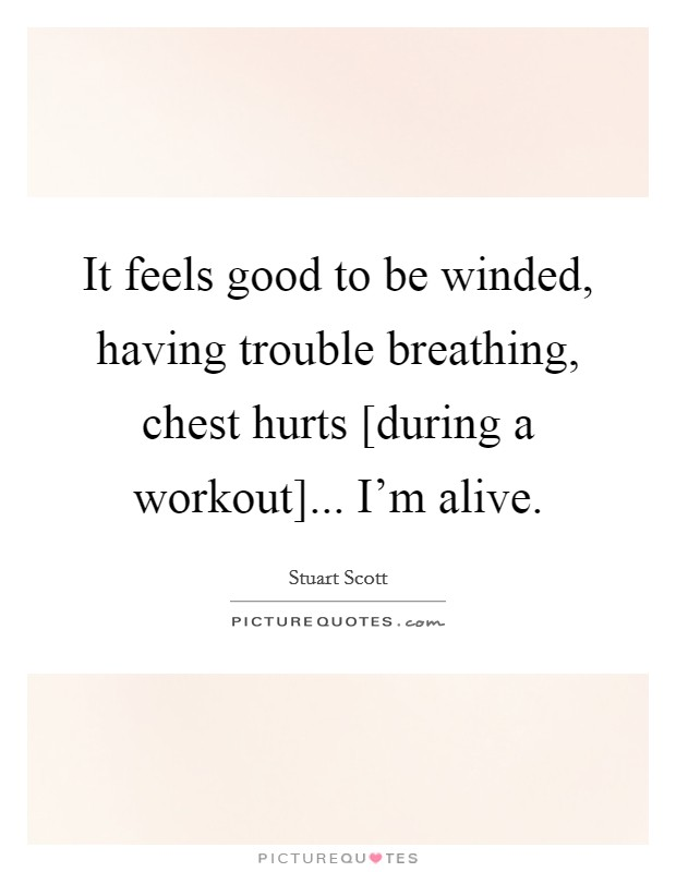 It feels good to be winded, having trouble breathing, chest hurts [during a workout]... I'm alive Picture Quote #1