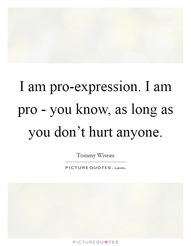 I am pro-expression. I am pro - you know, as long as you don't hurt anyone Picture Quote #1