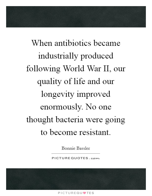 When antibiotics became industrially produced following World War II, our quality of life and our longevity improved enormously. No one thought bacteria were going to become resistant Picture Quote #1