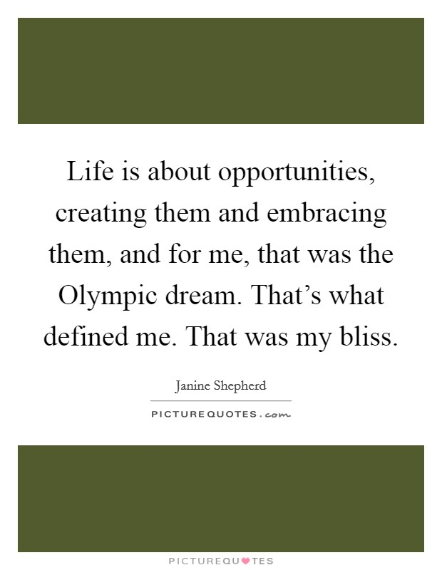 Life is about opportunities, creating them and embracing them, and for me, that was the Olympic dream. That's what defined me. That was my bliss Picture Quote #1
