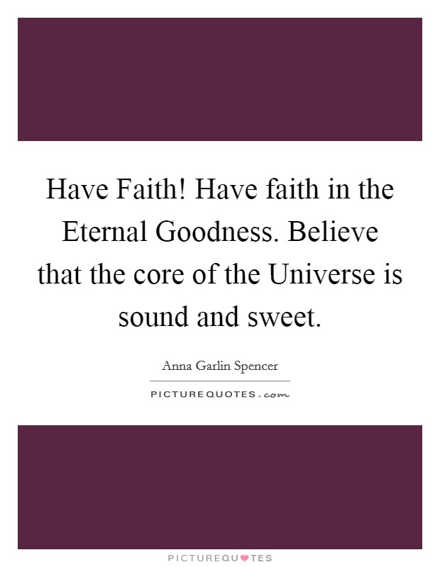 Have Faith! Have faith in the Eternal Goodness. Believe that the core of the Universe is sound and sweet Picture Quote #1