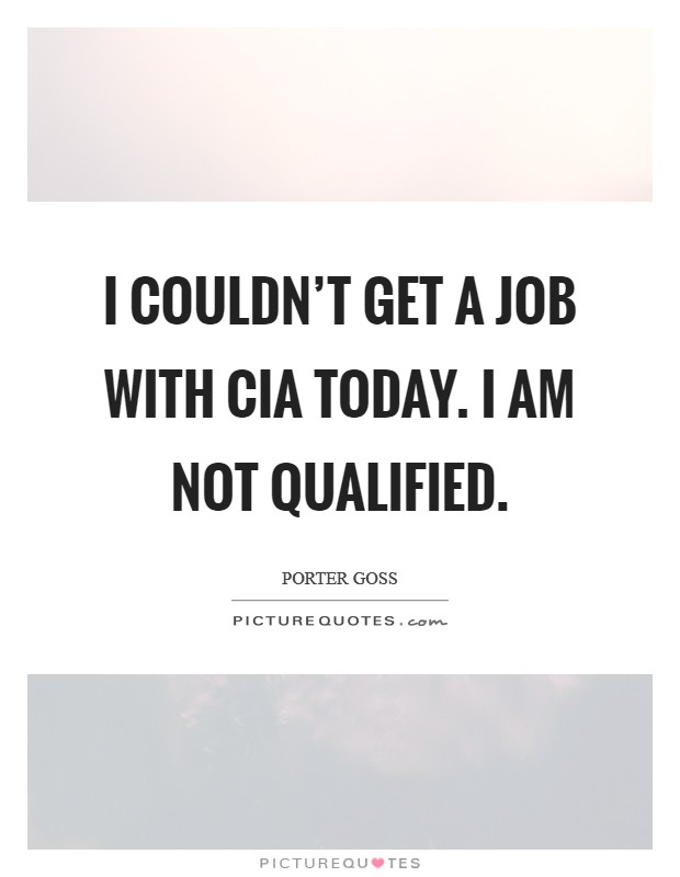 I couldn't get a job with CIA today. I am not qualified Picture Quote #1