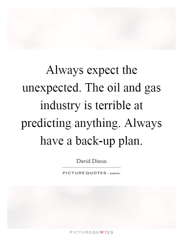 Always expect the unexpected. The oil and gas industry is terrible at predicting anything. Always have a back-up plan Picture Quote #1