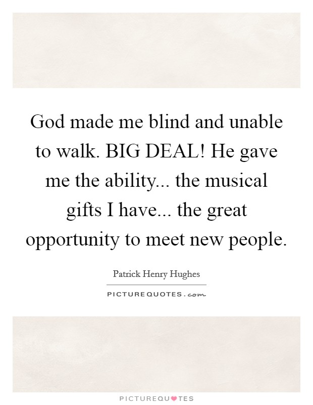 God made me blind and unable to walk. BIG DEAL! He gave me the ability... the musical gifts I have... the great opportunity to meet new people Picture Quote #1