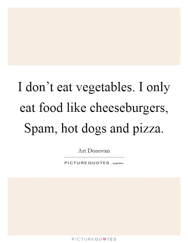 I don't eat vegetables. I only eat food like cheeseburgers, Spam, hot dogs and pizza Picture Quote #1