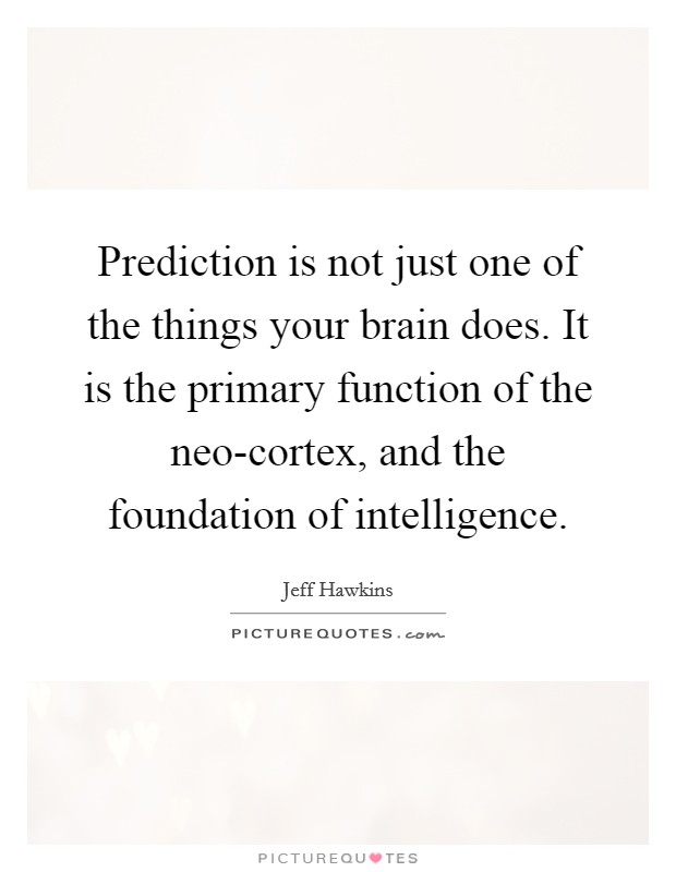Prediction is not just one of the things your brain does. It is the primary function of the neo-cortex, and the foundation of intelligence Picture Quote #1