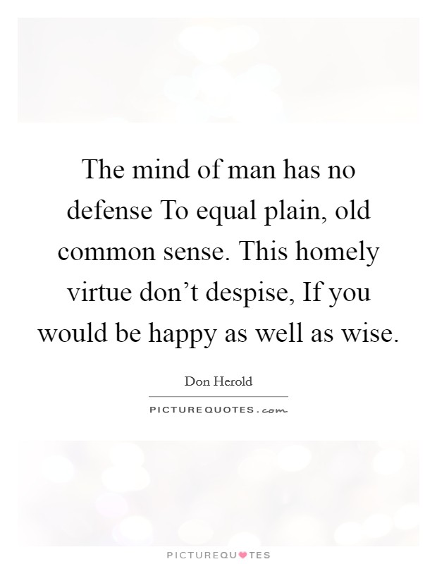 The mind of man has no defense To equal plain, old common sense. This homely virtue don't despise, If you would be happy as well as wise Picture Quote #1