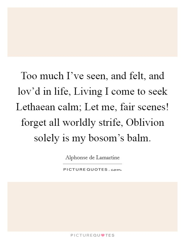 Too much I've seen, and felt, and lov'd in life, Living I come to seek Lethaean calm; Let me, fair scenes! forget all worldly strife, Oblivion solely is my bosom's balm Picture Quote #1