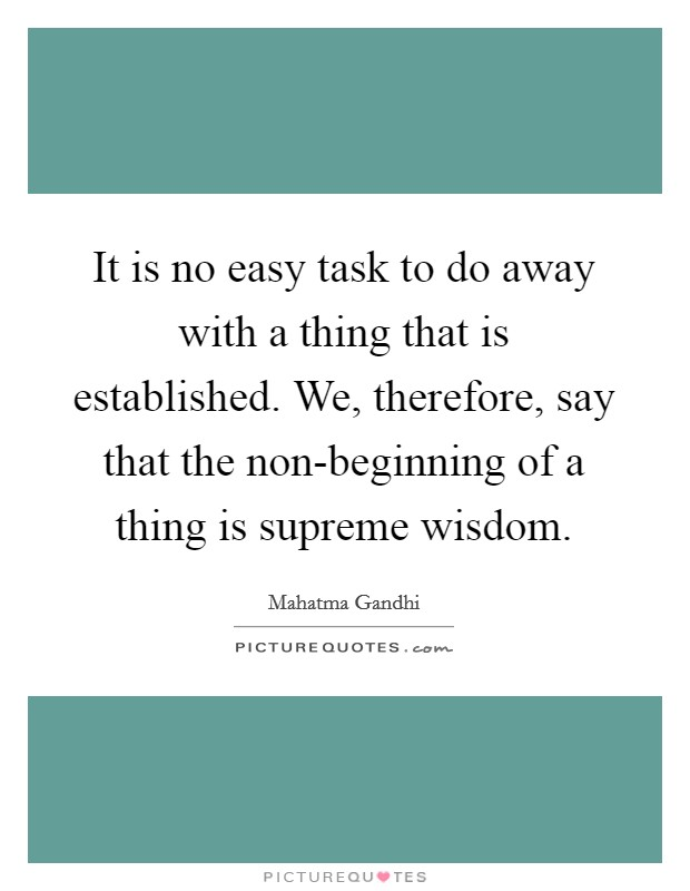 It is no easy task to do away with a thing that is established. We, therefore, say that the non-beginning of a thing is supreme wisdom Picture Quote #1