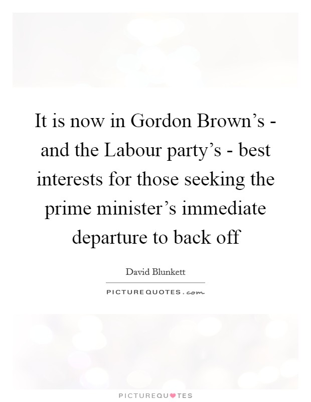 It is now in Gordon Brown's - and the Labour party's - best interests for those seeking the prime minister's immediate departure to back off Picture Quote #1