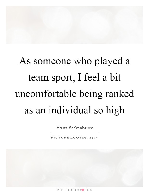 As someone who played a team sport, I feel a bit uncomfortable being ranked as an individual so high Picture Quote #1