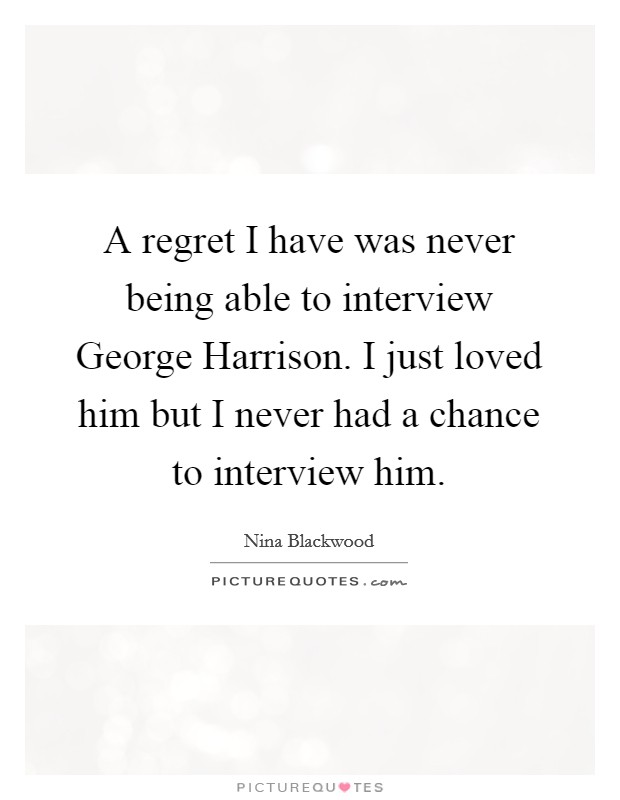 A regret I have was never being able to interview George ...
