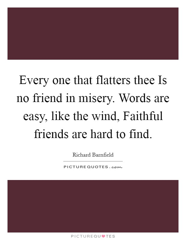 Every one that flatters thee Is no friend in misery. Words are easy, like the wind, Faithful friends are hard to find Picture Quote #1